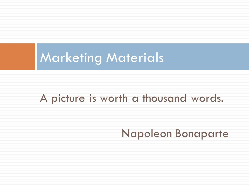 Marketing Materials A picture is worth a thousand words.