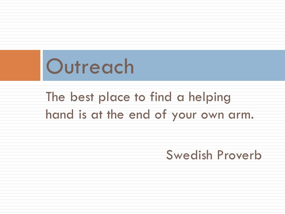 Outreach The best place to find a helping hand is at the end of your own arm. Swedish Proverb