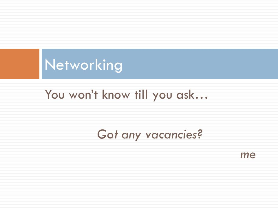 Networking You won't know till you ask… Got any vacancies me