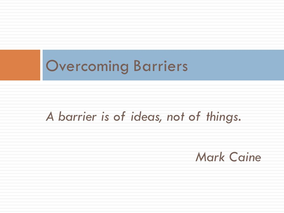 Overcoming Barriers A barrier is of ideas, not of things. Mark Caine