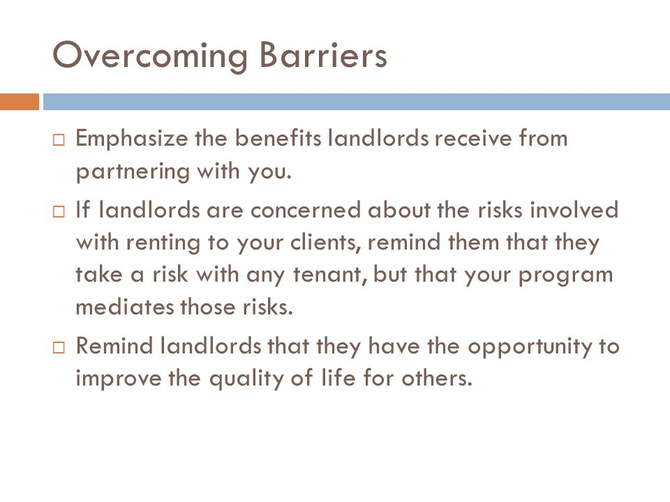Overcoming Barriers Emphasize the benefits landlords receive from partnering with you.