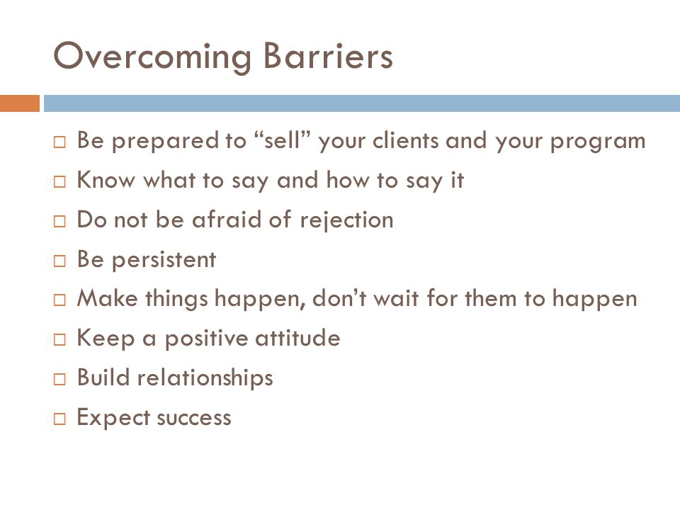 Overcoming Barriers Be prepared to sell your clients and your program. Know what to say and how to say it.