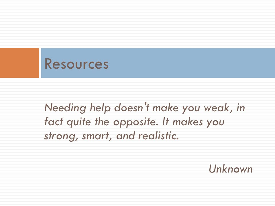 Resources Needing help doesn t make you weak, in fact quite the opposite. It makes you strong, smart, and realistic.