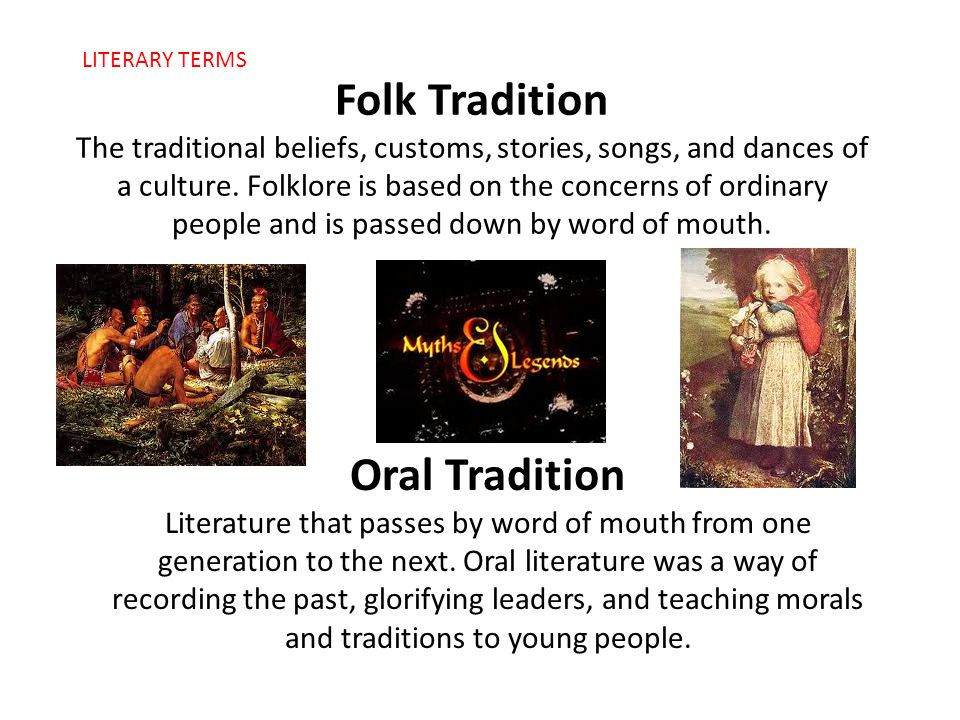 Folk Tradition The traditional beliefs, customs, stories, songs, and dances of a culture. Folklore is based on the concerns of ordinary people and is passed down by word of mouth.