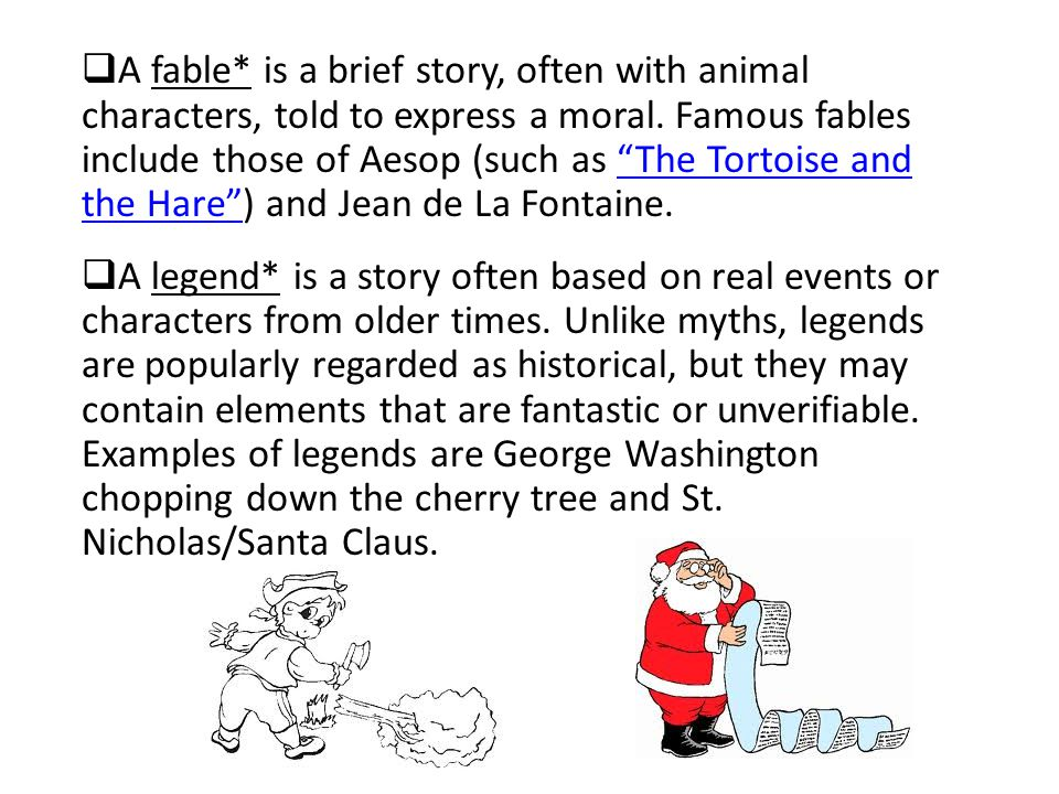 A fable* is a brief story, often with animal characters, told to express a moral. Famous fables include those of Aesop (such as The Tortoise and the Hare ) and Jean de La Fontaine.