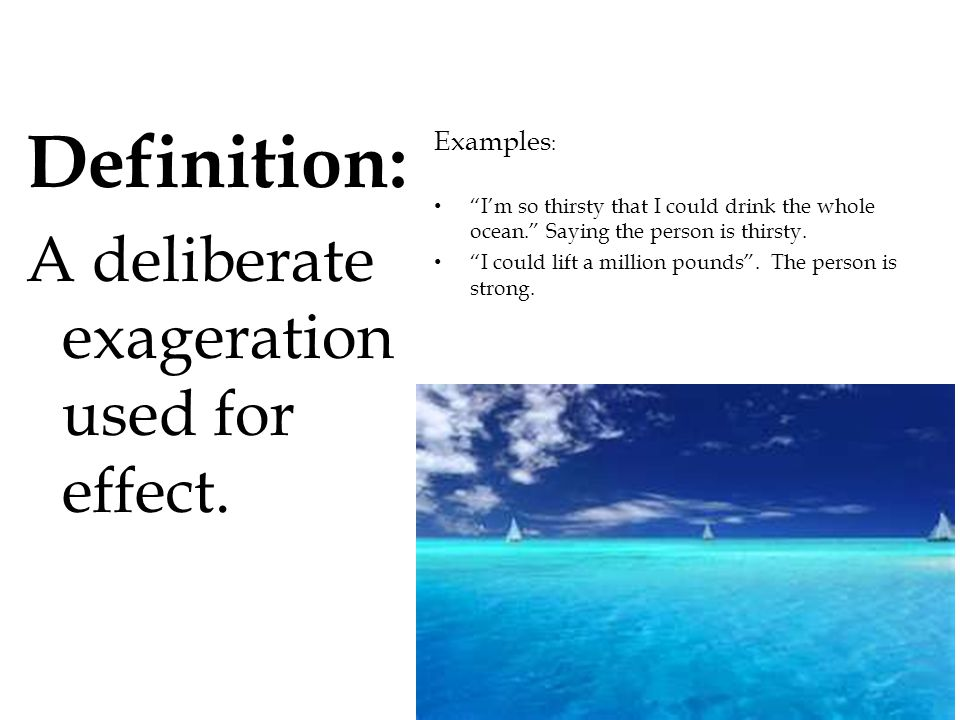 Definition: A deliberate exageration used for effect. Examples: