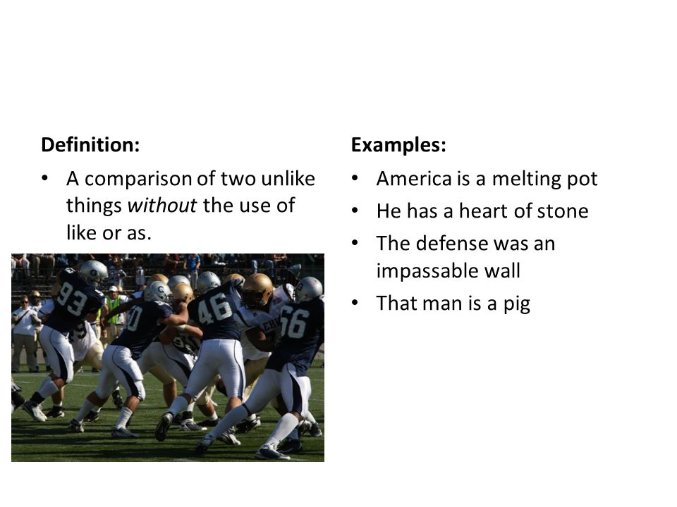 Definition: Examples: A comparison of two unlike things without the use of like or as. America is a melting pot.