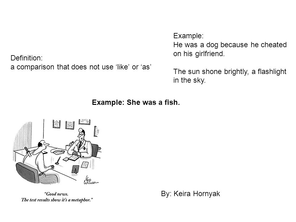 Example: He was a dog because he cheated on his girlfriend. The sun shone brightly, a flashlight in the sky.