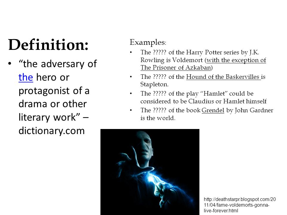 Definition: the adversary of the hero or protagonist of a drama or other literary work –dictionary.com.