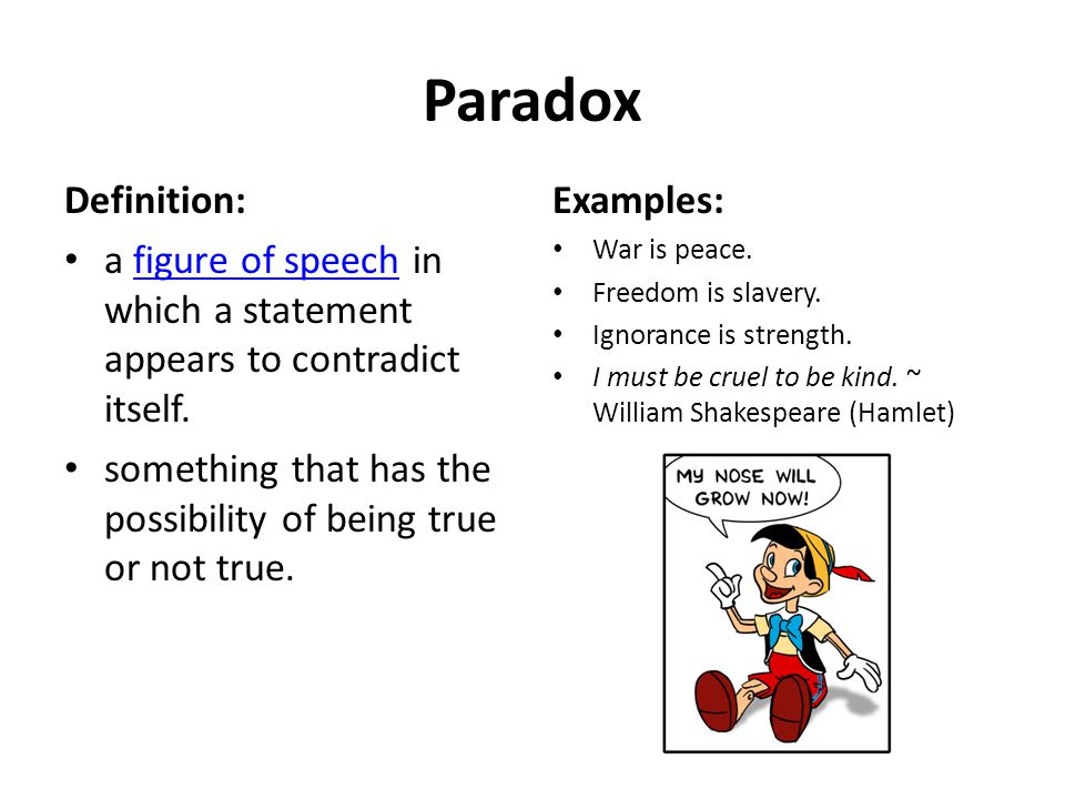 Paradox Definition: a figure of speech in which a statement appears to contradict itself.
