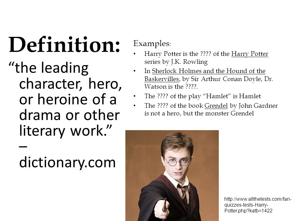 Definition: the leading character, hero, or heroine of a drama or other literary work. –dictionary.com.