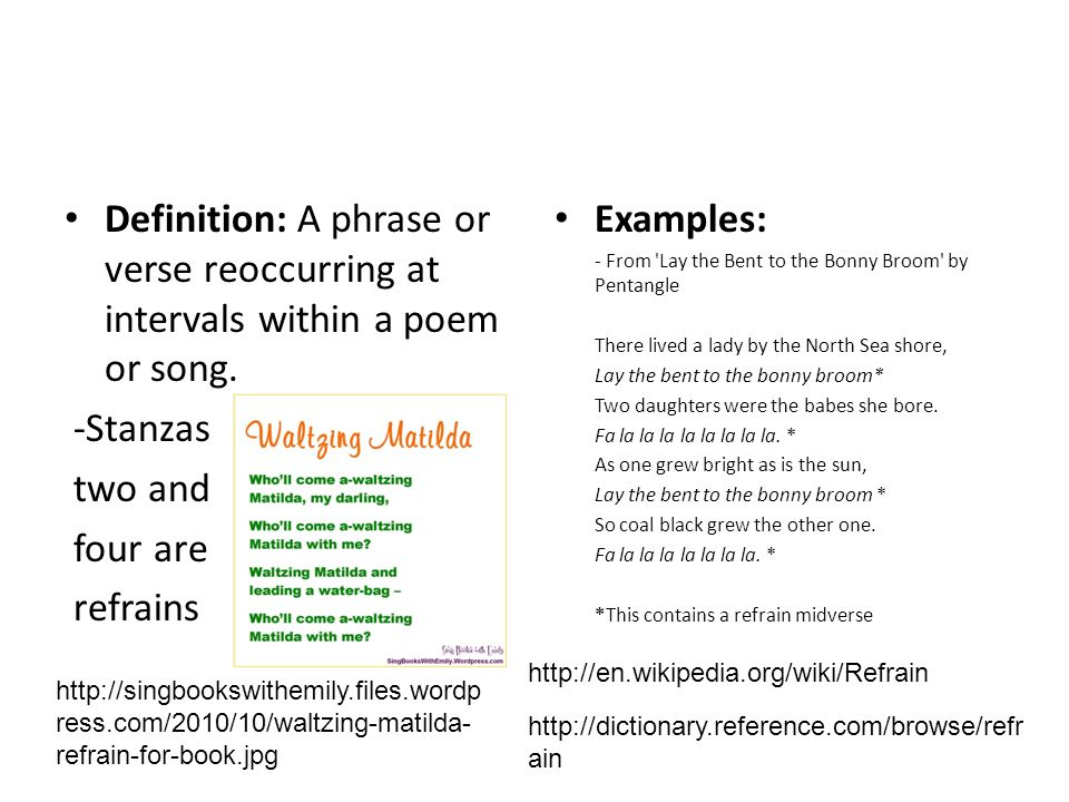 Definition: A phrase or verse reoccurring at intervals within a poem or song.