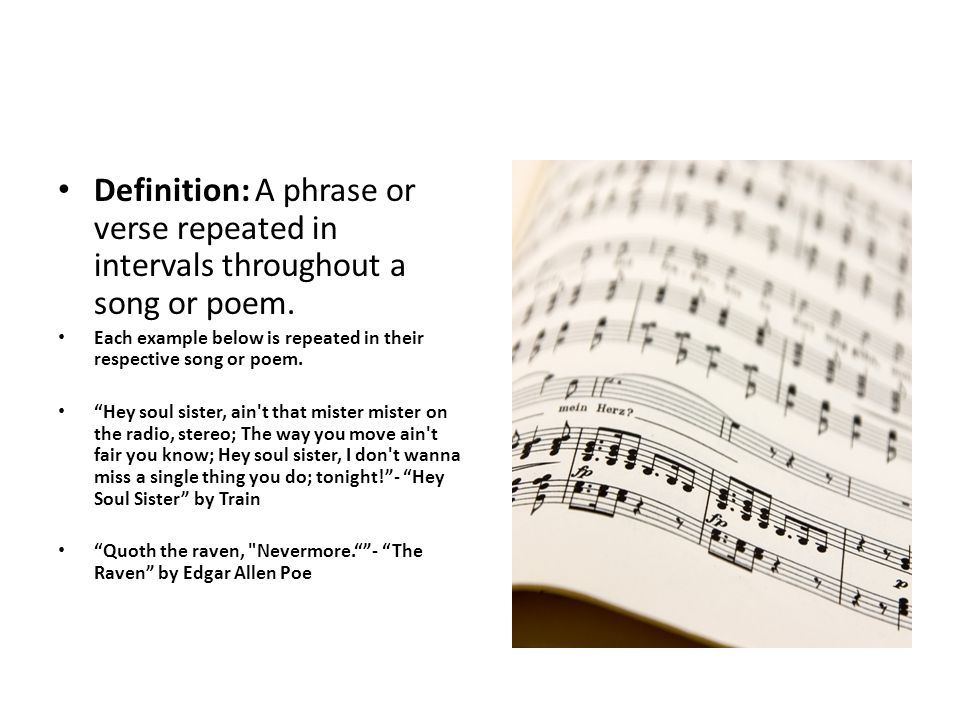 Definition: A phrase or verse repeated in intervals throughout a song or poem.