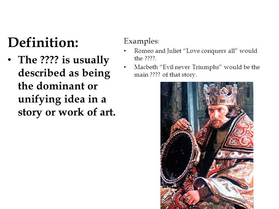 Definition: The is usually described as being the dominant or unifying idea in a story or work of art.