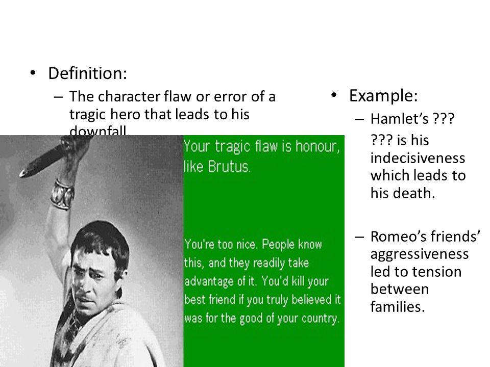 Definition: The character flaw or error of a tragic hero that leads to his downfall. Example: Hamlet's