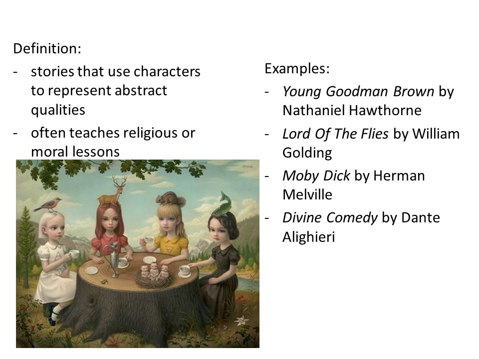 Definition: stories that use characters to represent abstract qualities. often teaches religious or moral lessons.