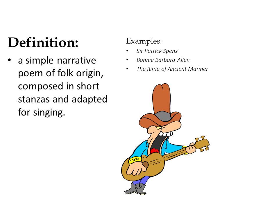 Definition: a simple narrative poem of folk origin, composed in short stanzas and adapted for singing.