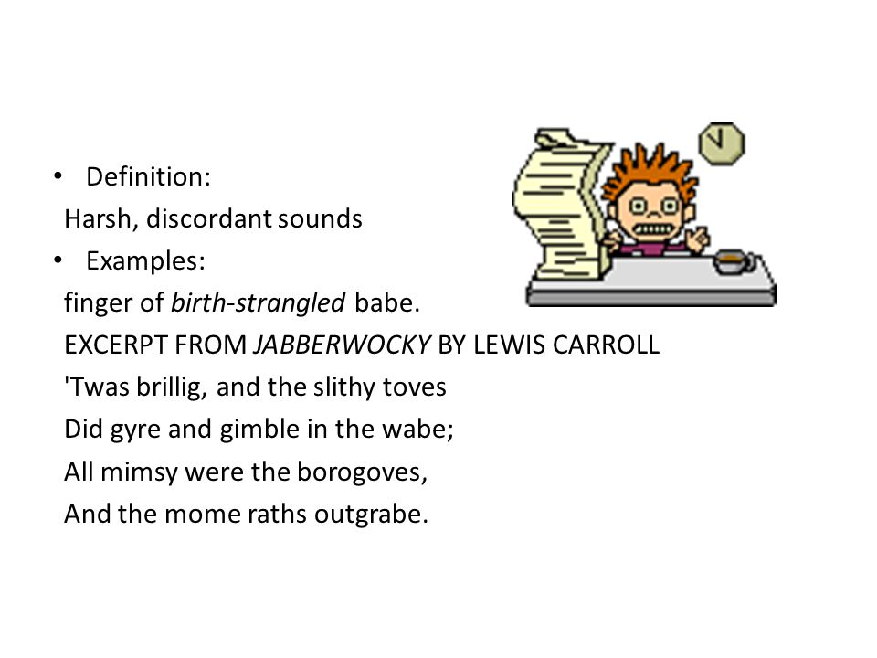 Definition: Harsh, discordant sounds. Examples: finger of birth-strangled babe. EXCERPT FROM JABBERWOCKY BY LEWIS CARROLL.