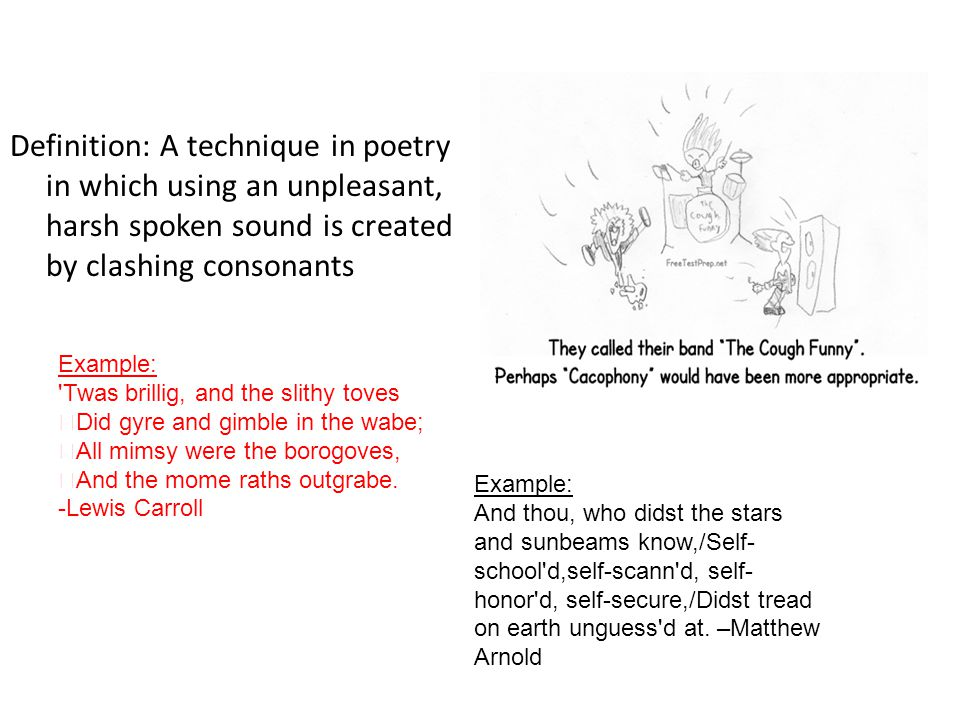 Definition: A technique in poetry in which using an unpleasant, harsh spoken sound is created by clashing consonants