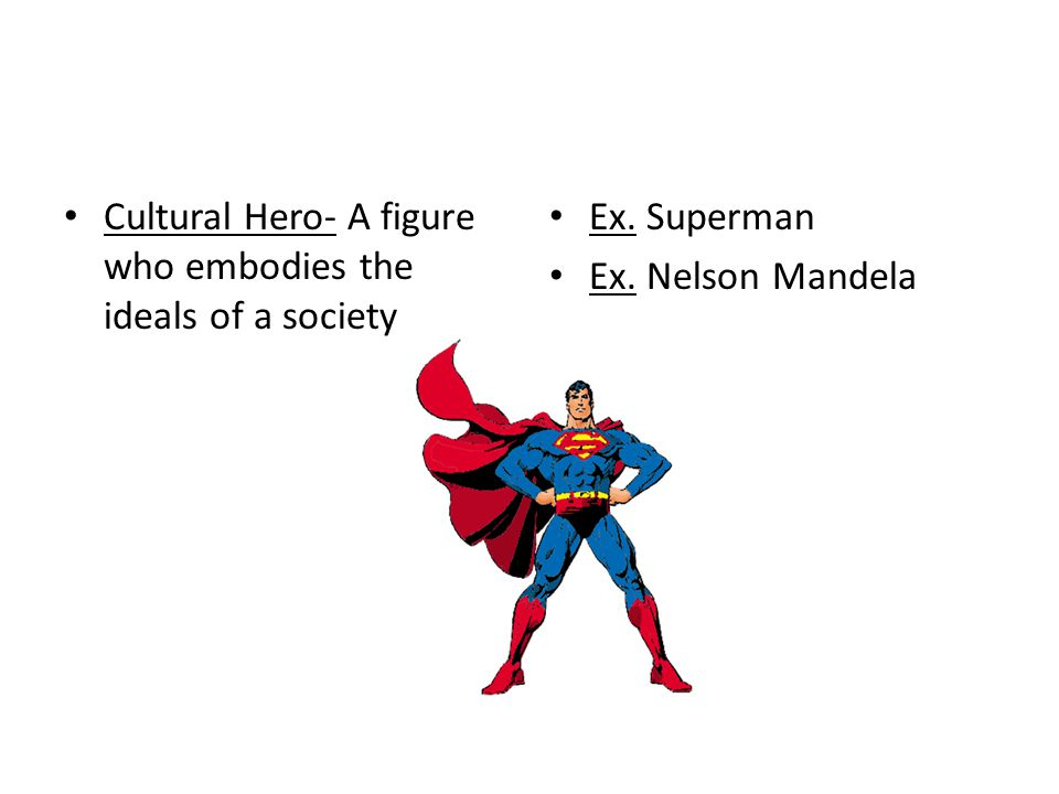 Cultural Hero- A figure who embodies the ideals of a society