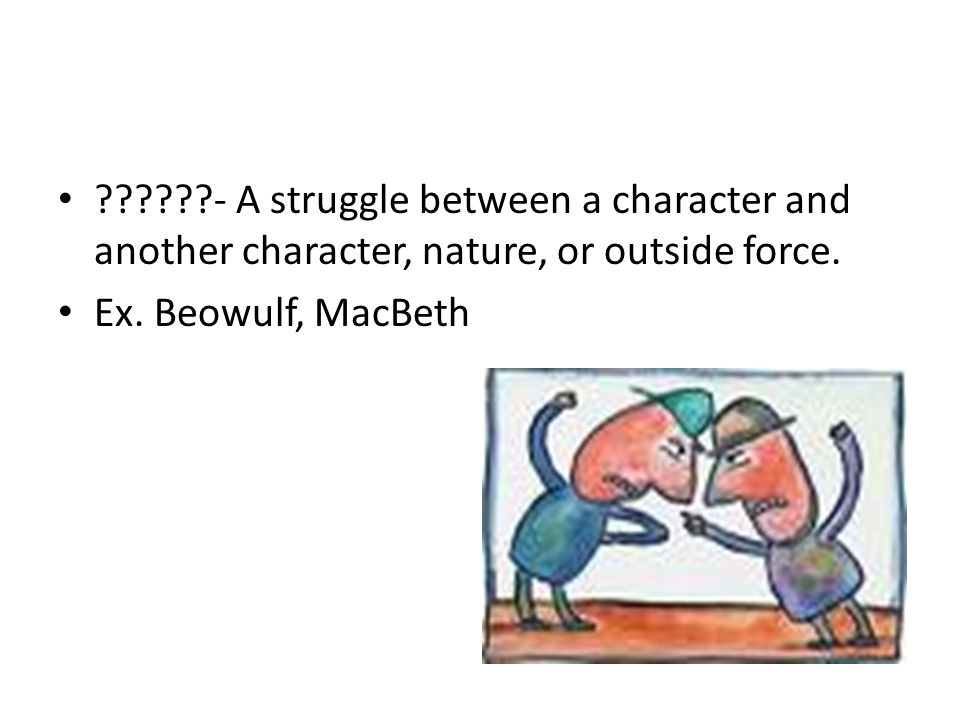 - A struggle between a character and another character, nature, or outside force.