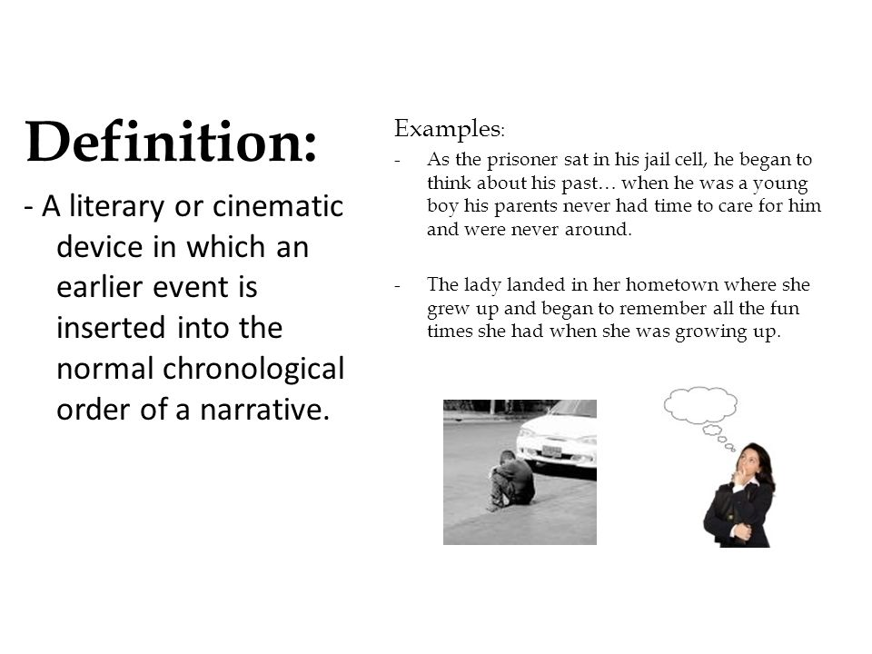 Definition: - A literary or cinematic device in which an earlier event is inserted into the normal chronological order of a narrative.