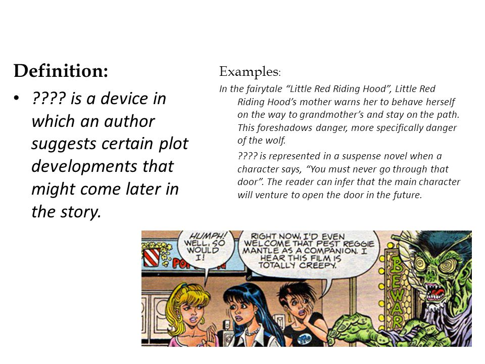 Definition: is a device in which an author suggests certain plot developments that might come later in the story.