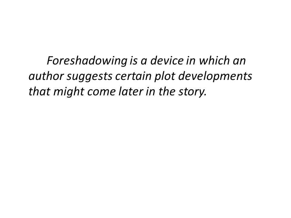 Foreshadowing is a device in which an author suggests certain plot developments that might come later in the story.