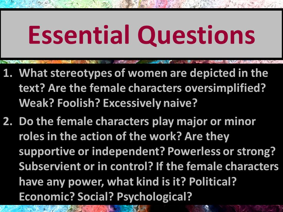 Essential Questions What stereotypes of women are depicted in the text Are the female characters oversimplified Weak Foolish Excessively naive