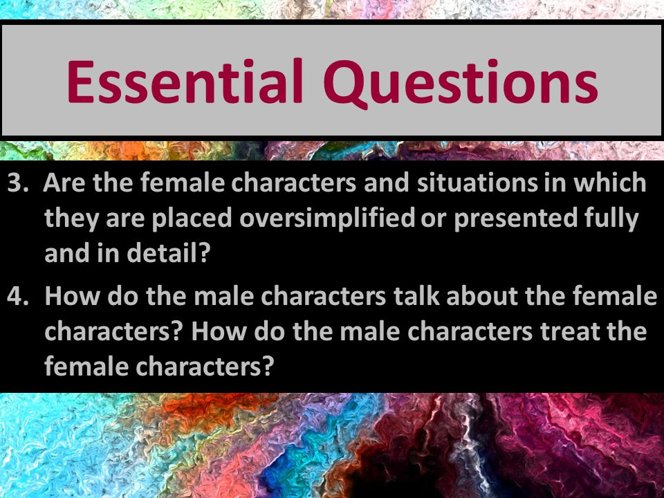 Essential Questions 3. Are the female characters and situations in which they are placed oversimplified or presented fully and in detail
