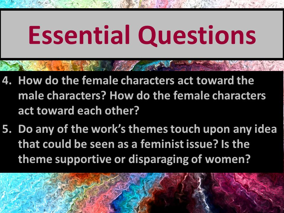 Essential Questions How do the female characters act toward the male characters How do the female characters act toward each other