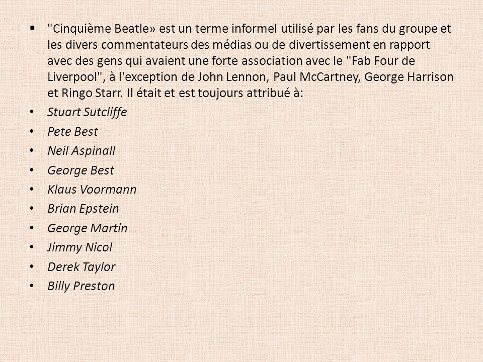 Cinquième Beatle» est un terme informel utilisé par les fans du groupe et les divers commentateurs des médias ou de divertissement en rapport avec des gens qui avaient une forte association avec le Fab Four de Liverpool , à l exception de John Lennon, Paul McCartney, George Harrison et Ringo Starr. Il était et est toujours attribué à: