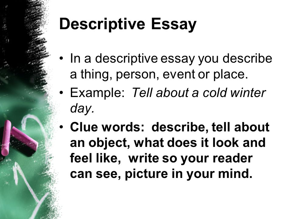 Descriptive Essay In a descriptive essay you describe a thing, person, event or place. Example: Tell about a cold winter day.