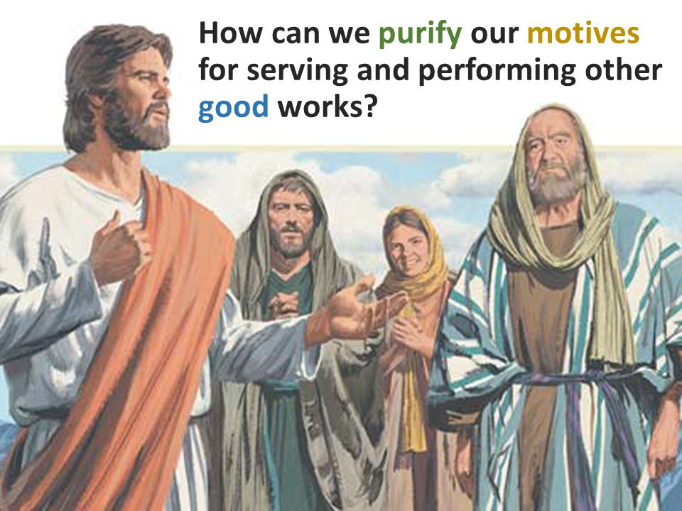 How can we purify our motives for serving and performing other good works