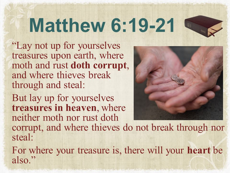 Matthew 6:19-21 Lay not up for yourselves treasures upon earth, where moth and rust doth corrupt, and where thieves break through and steal: