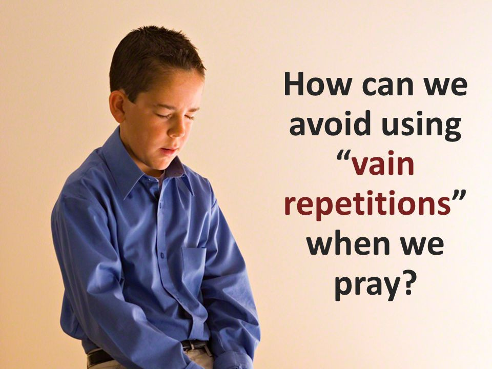 How can we avoid using vain repetitions when we pray