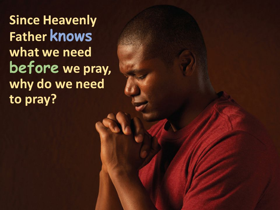Since Heavenly Father knows what we need before we pray, why do we need to pray