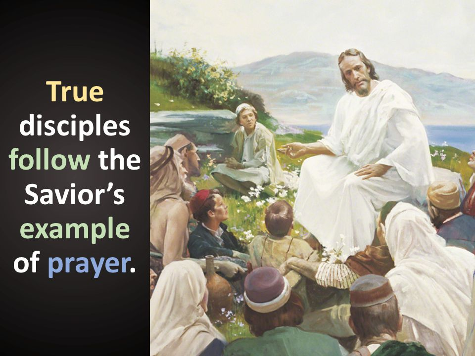 True disciples follow the Savior's example of prayer.
