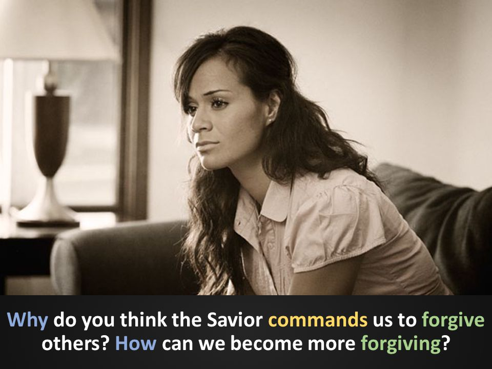 Why do you think the Savior commands us to forgive others