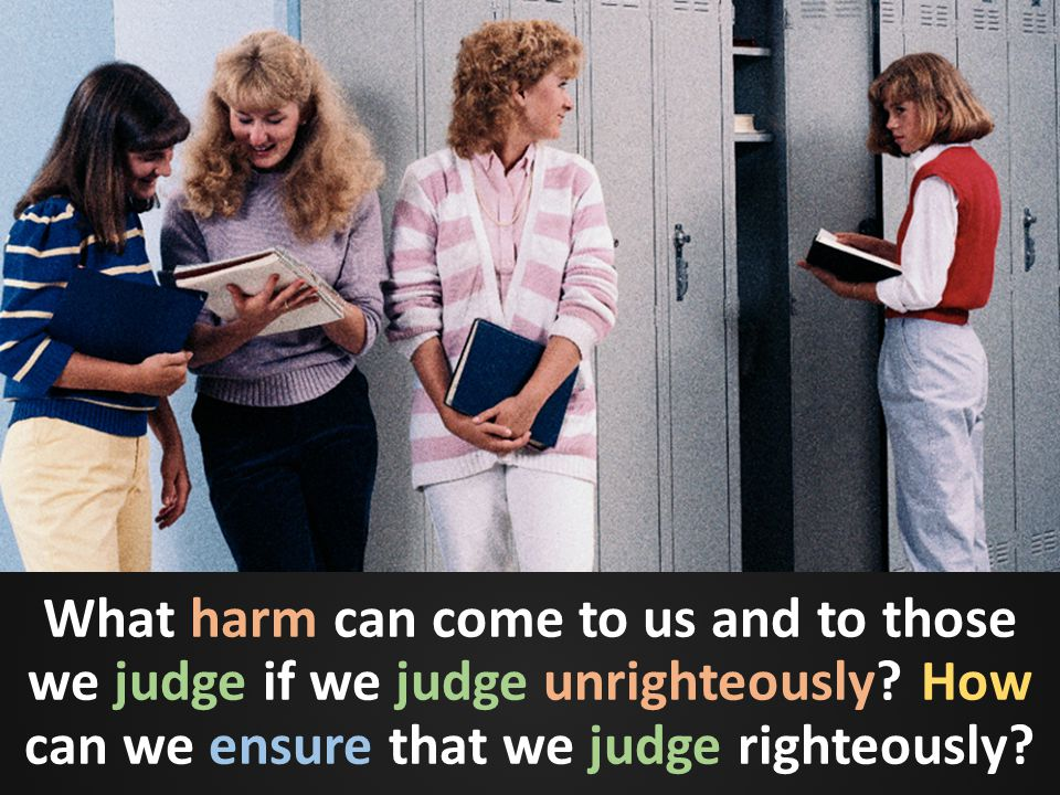 What harm can come to us and to those we judge if we judge unrighteously.