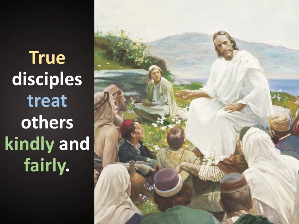 True disciples treat others kindly and fairly.