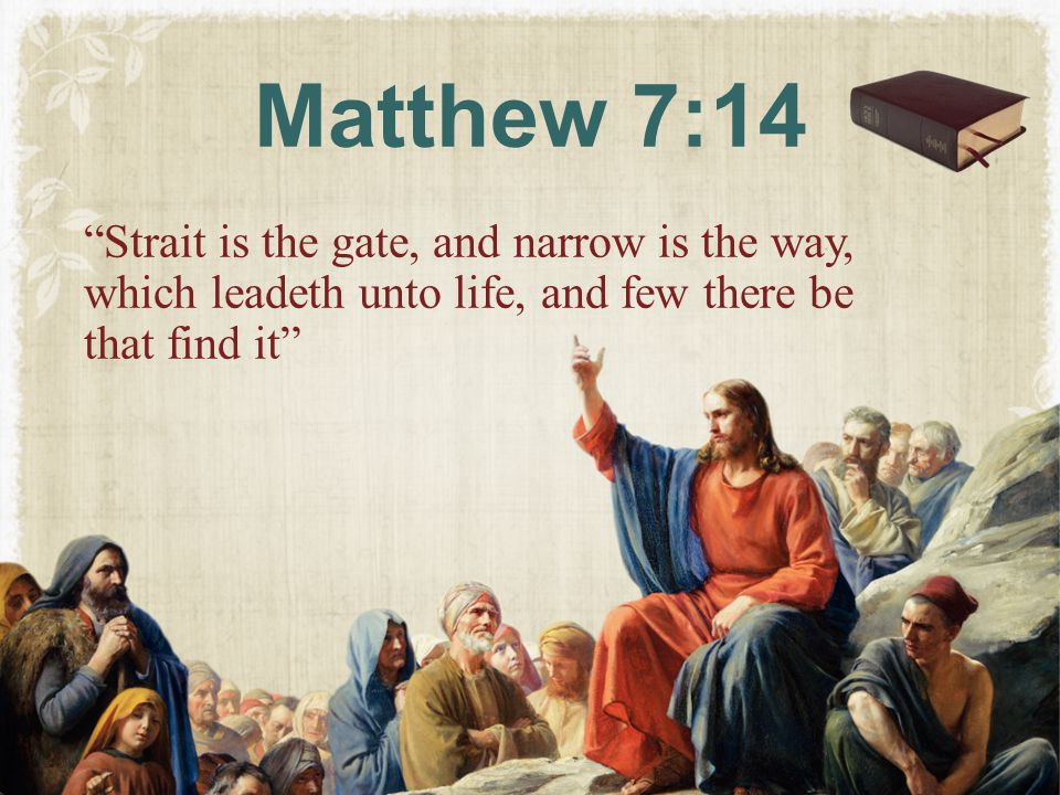 Matthew 7:14 Strait is the gate, and narrow is the way, which leadeth unto life, and few there be that find it