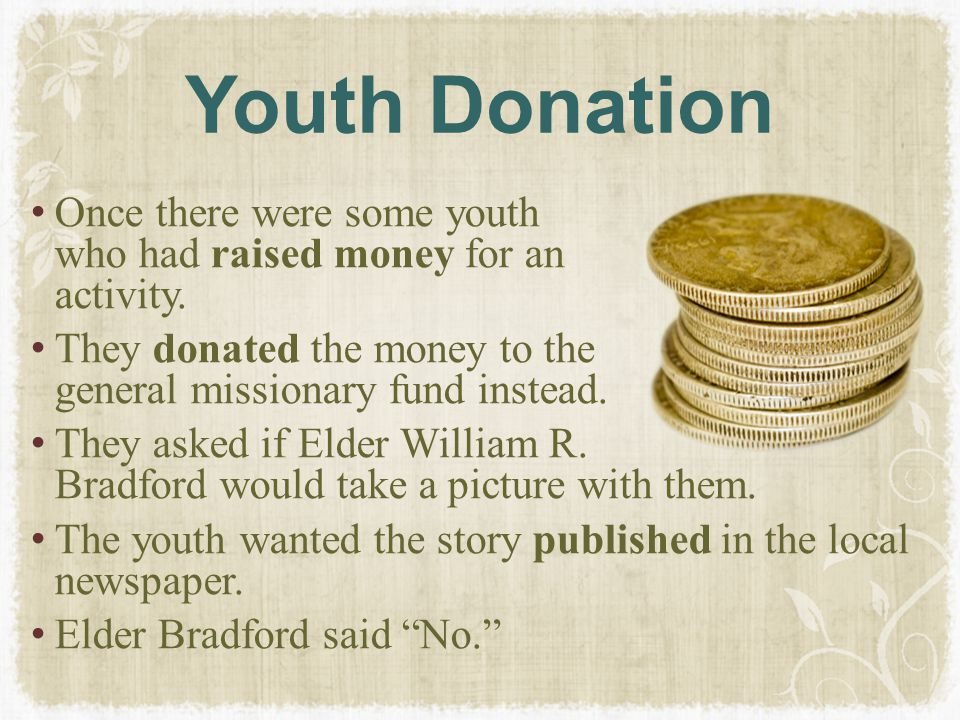 Youth Donation Once there were some youth who had raised money for an activity. They donated the money to the general missionary fund instead.