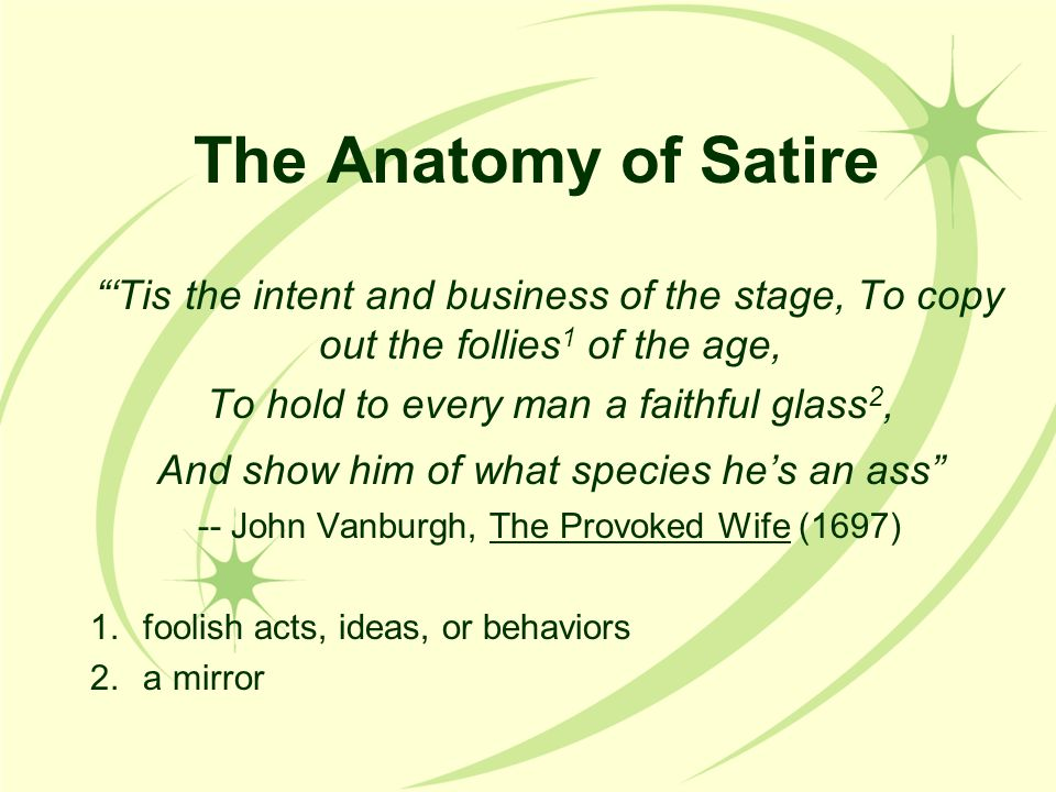 The Anatomy of Satire 'Tis the intent and business of the stage, To copy out the follies1 of the age,