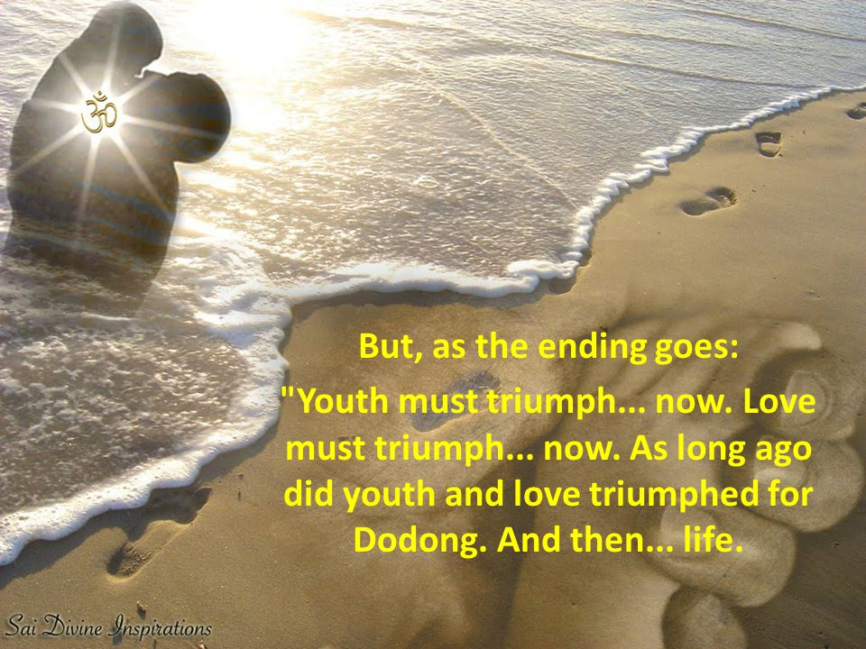 But, as the ending goes: Youth must triumph... now.