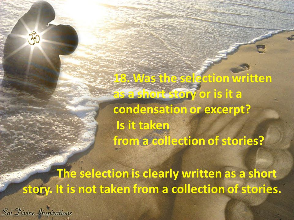 18. Was the selection written as a short story or is it a condensation or excerpt