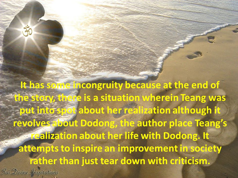 It has some incongruity because at the end of the story, there is a situation wherein Teang was put into spot about her realization although it revolves about Dodong, the author place Teang's realization about her life with Dodong.