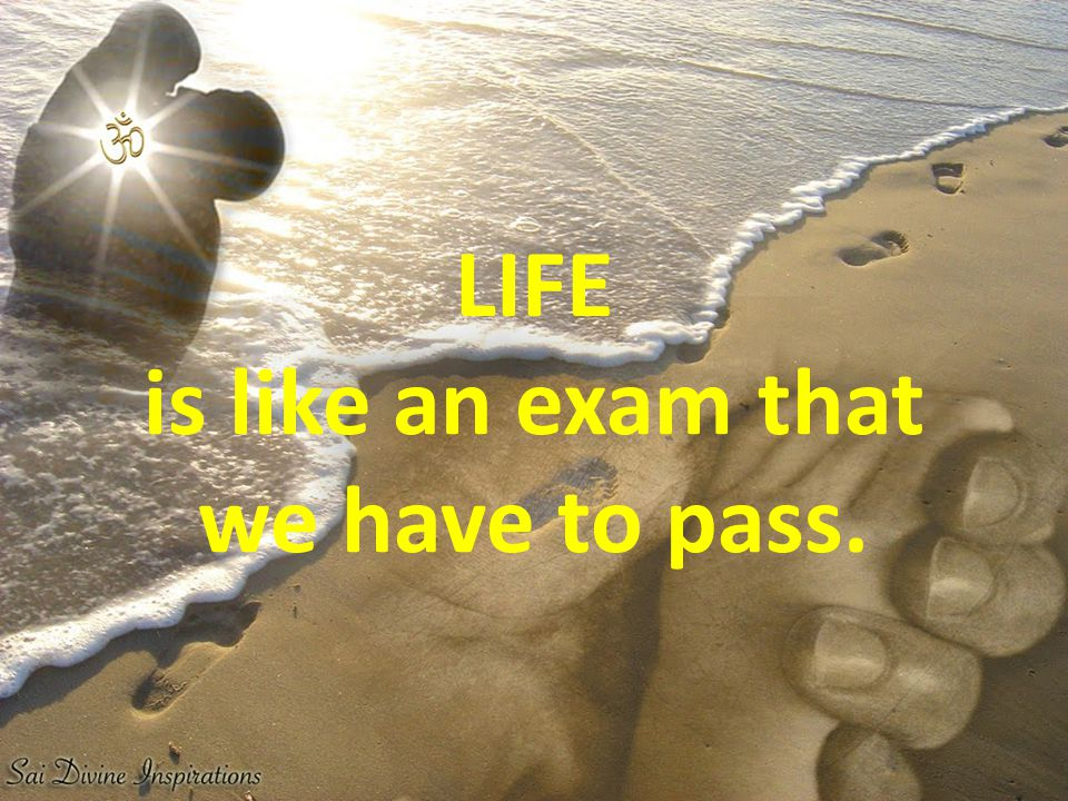 LIFE is like an exam that we have to pass.