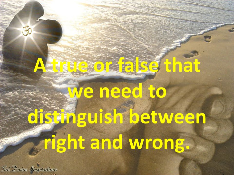 A true or false that we need to distinguish between right and wrong.
