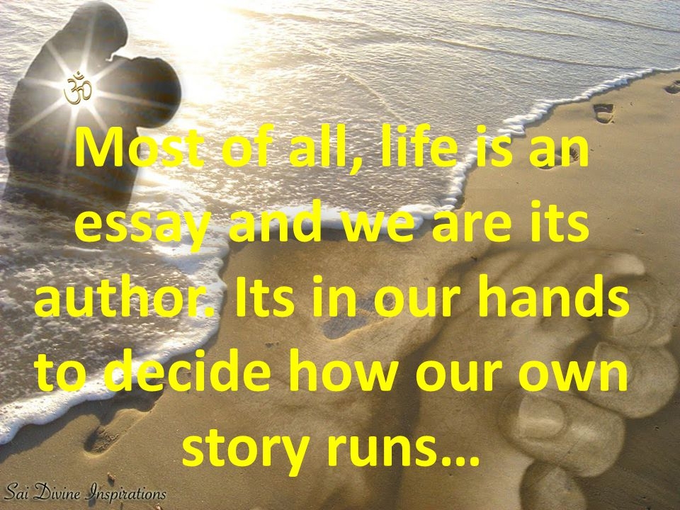Most of all, life is an essay and we are its author